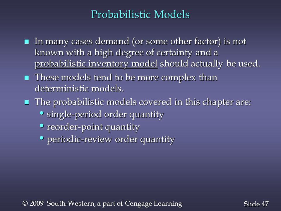 47 Slide © 2009 South-Western, a part of Cengage Learning Probabilistic Models n In many cases demand (or some other factor) is not known with a high