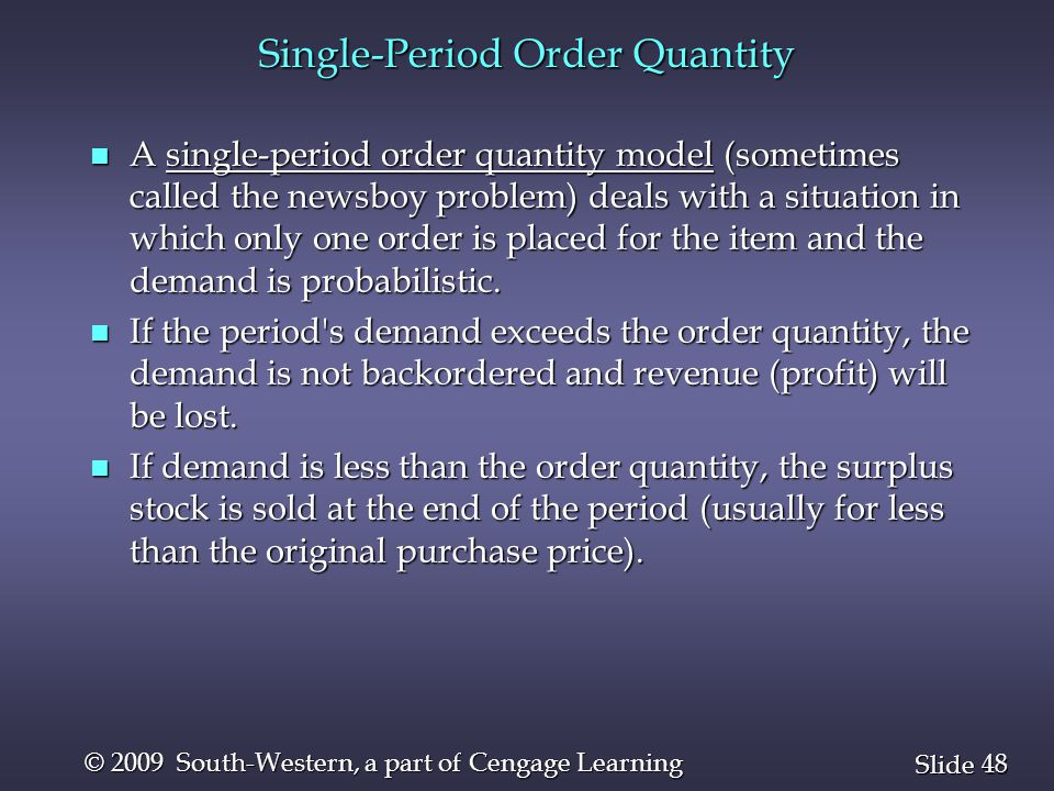 48 Slide © 2009 South-Western, a part of Cengage Learning Single-Period Order Quantity n A single-period order quantity model (sometimes called the ne