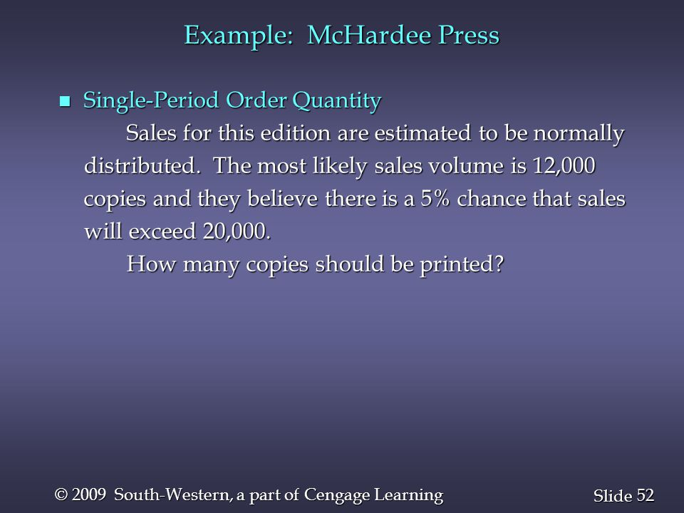 52 Slide © 2009 South-Western, a part of Cengage Learning Example: McHardee Press n Single-Period Order Quantity Sales for this edition are estimated