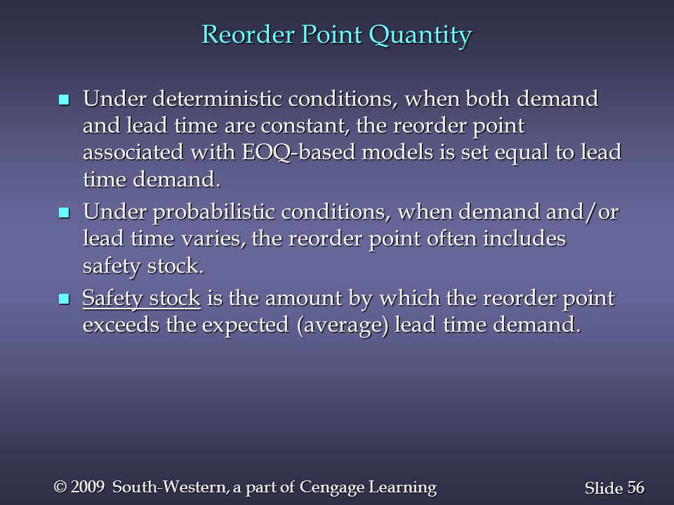 56 Slide © 2009 South-Western, a part of Cengage Learning Reorder Point Quantity n Under deterministic conditions, when both demand and lead time are