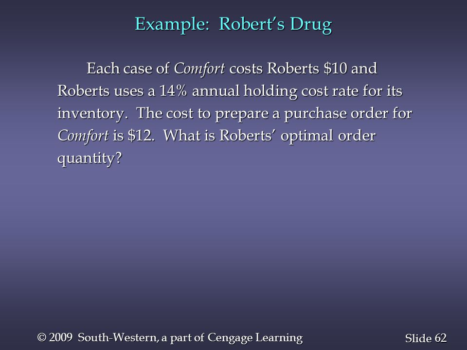 62 Slide © 2009 South-Western, a part of Cengage Learning Example: Robert's Drug Each case of Comfort costs Roberts $10 and Roberts uses a 14% annual
