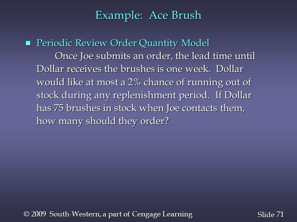 71 Slide © 2009 South-Western, a part of Cengage Learning Example: Ace Brush n Periodic Review Order Quantity Model Once Joe submits an order, the lea