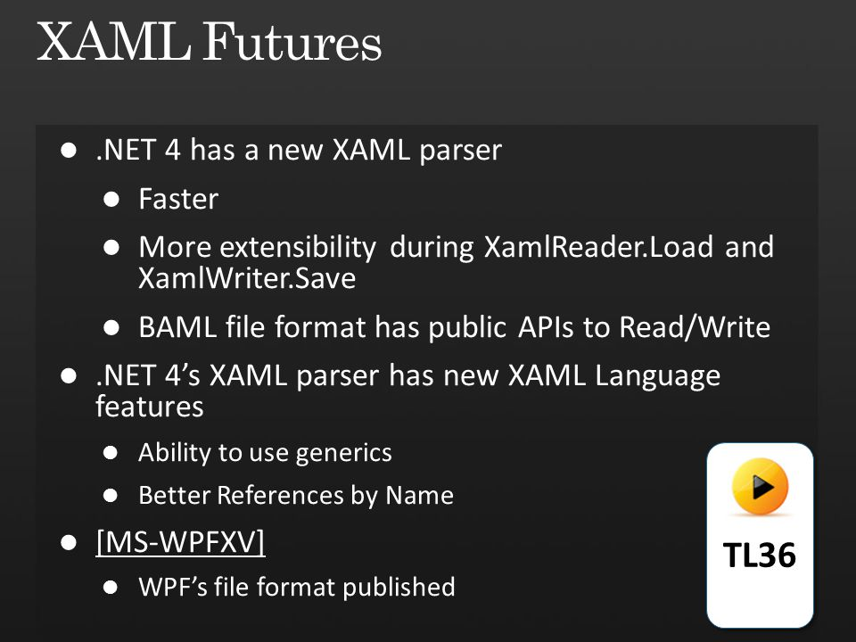 .NET 4 has a new XAML parser Faster More extensibility during XamlReader.Load and XamlWriter.Save BAML file format has public APIs to Read/Write.NET 4's XAML parser has new XAML Language features Ability to use generics Better References by Name [MS-WPFXV] WPF's file format published TL36