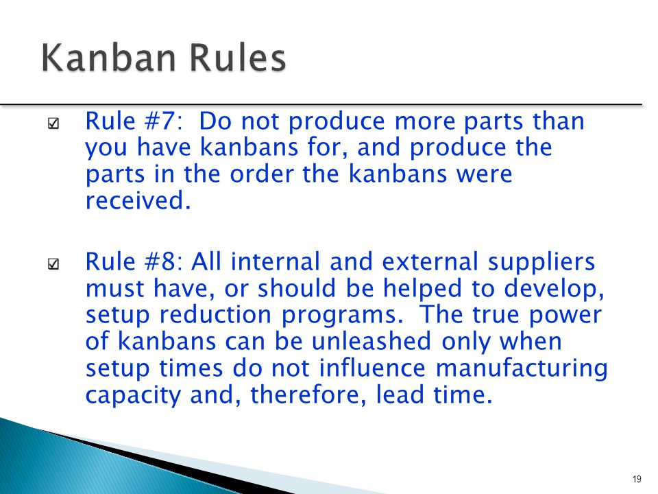 Rule #7: Do not produce more parts than you have kanbans for, and produce the parts in the order the kanbans were received. Rule #8: All internal and