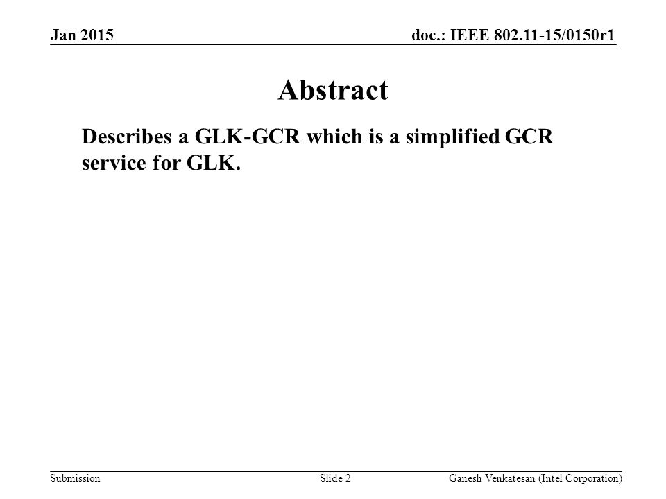 doc.: IEEE 802.11-15/0150r1 Submission Jan 2015 Ganesh Venkatesan (Intel Corporation)Slide 2 Abstract Describes a GLK-GCR which is a simplified GCR service for GLK.