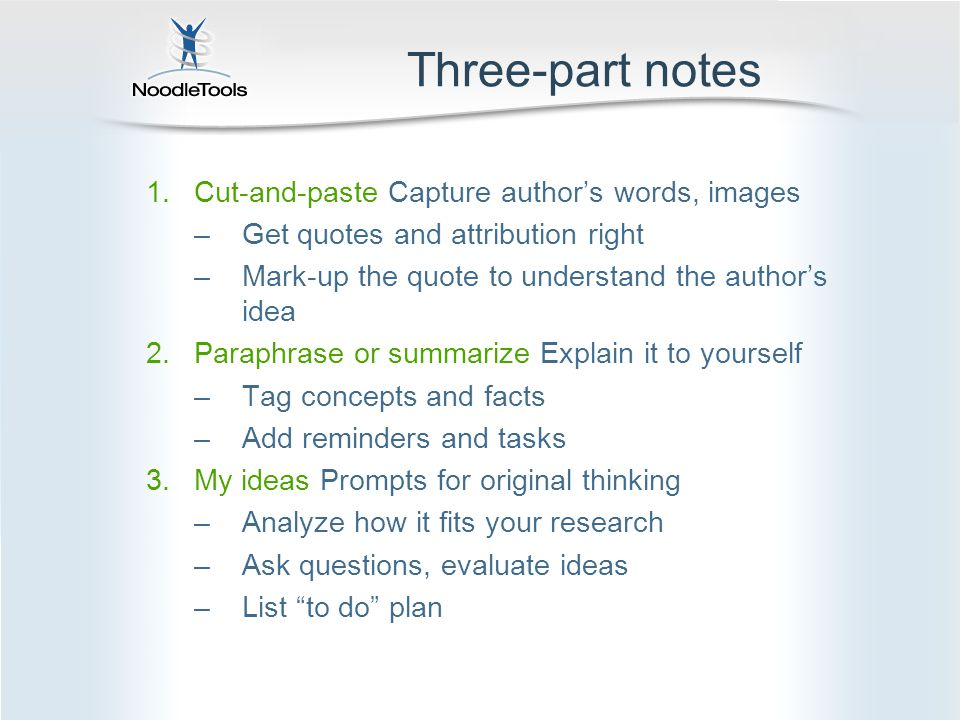 Three-part notes 1.Cut-and-paste Capture author's words, images –Get quotes and attribution right –Mark-up the quote to understand the author's idea 2.Paraphrase or summarize Explain it to yourself –Tag concepts and facts –Add reminders and tasks 3.My ideas Prompts for original thinking –Analyze how it fits your research –Ask questions, evaluate ideas –List to do plan