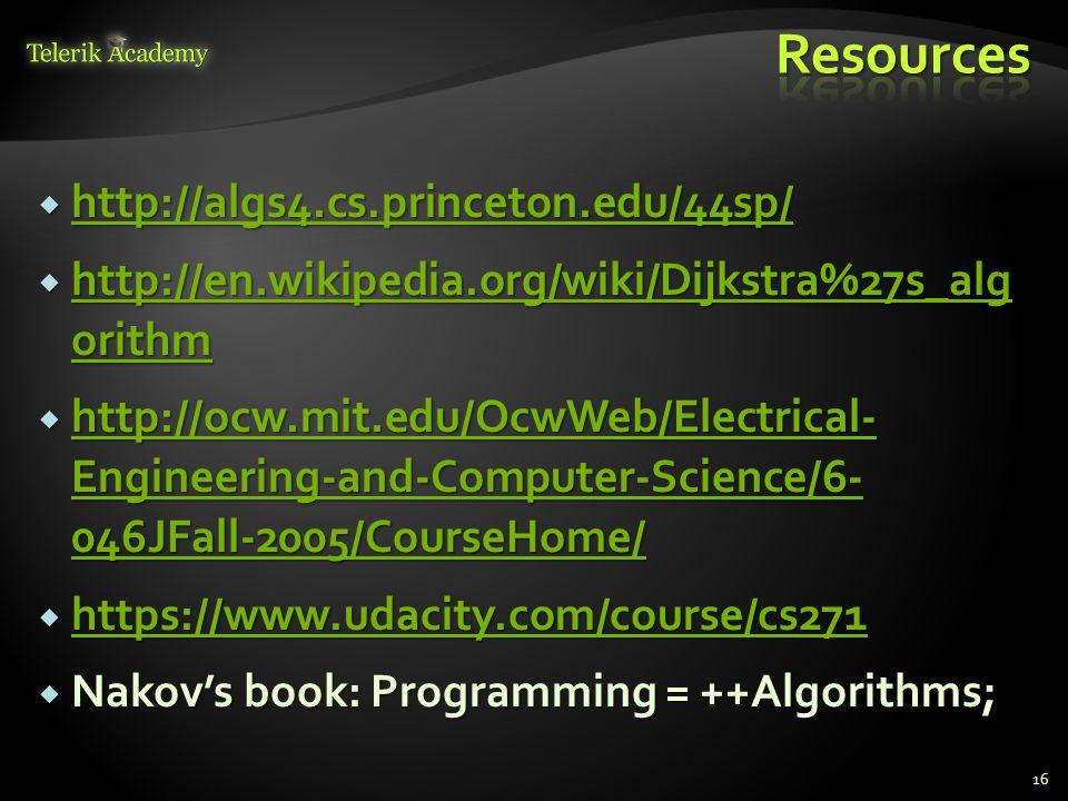  http://algs4.cs.princeton.edu/44sp/ http://algs4.cs.princeton.edu/44sp/  http://en.wikipedia.org/wiki/Dijkstra%27s_alg orithm http://en.wikipedia.org/wiki/Dijkstra%27s_alg orithm http://en.wikipedia.org/wiki/Dijkstra%27s_alg orithm  http://ocw.mit.edu/OcwWeb/Electrical- Engineering-and-Computer-Science/6- 046JFall-2005/CourseHome/ http://ocw.mit.edu/OcwWeb/Electrical- Engineering-and-Computer-Science/6- 046JFall-2005/CourseHome/ http://ocw.mit.edu/OcwWeb/Electrical- Engineering-and-Computer-Science/6- 046JFall-2005/CourseHome/  https://www.udacity.com/course/cs271 https://www.udacity.com/course/cs271  Nakov's book: Programming = ++Algorithms; 16