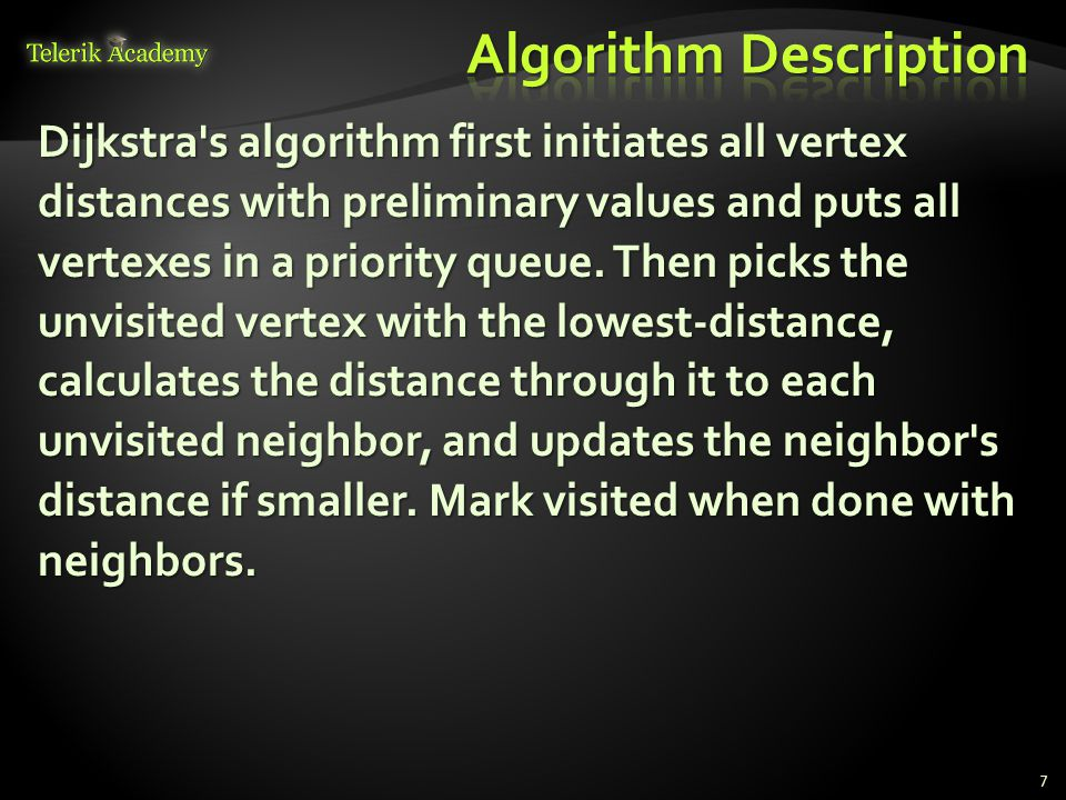 7 Dijkstra's algorithm first initiates all vertex distances with preliminary values and puts all vertexes in a priority queue. Then picks the unvisite
