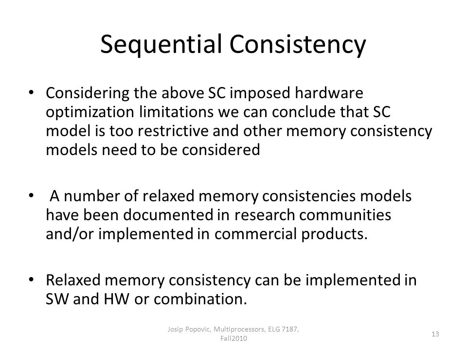 Sequential Consistency Considering the above SC imposed hardware optimization limitations we can conclude that SC model is too restrictive and other memory consistency models need to be considered A number of relaxed memory consistencies models have been documented in research communities and/or implemented in commercial products.