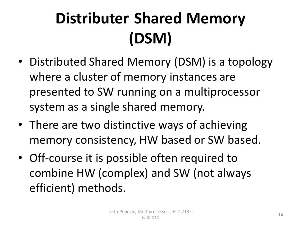 Distributer Shared Memory (DSM) Distributed Shared Memory (DSM) is a topology where a cluster of memory instances are presented to SW running on a mul