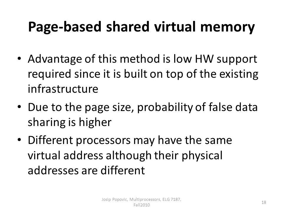 Page-based shared virtual memory Advantage of this method is low HW support required since it is built on top of the existing infrastructure Due to the page size, probability of false data sharing is higher Different processors may have the same virtual address although their physical addresses are different 18 Josip Popovic, Multiprocessors, ELG 7187, Fall2010