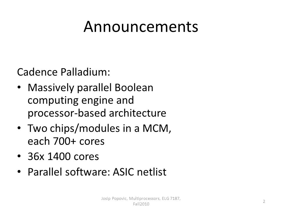 Announcements Josip Popovic, Multiprocessors, ELG 7187, Fall2010 2 Cadence Palladium: Massively parallel Boolean computing engine and processor-based