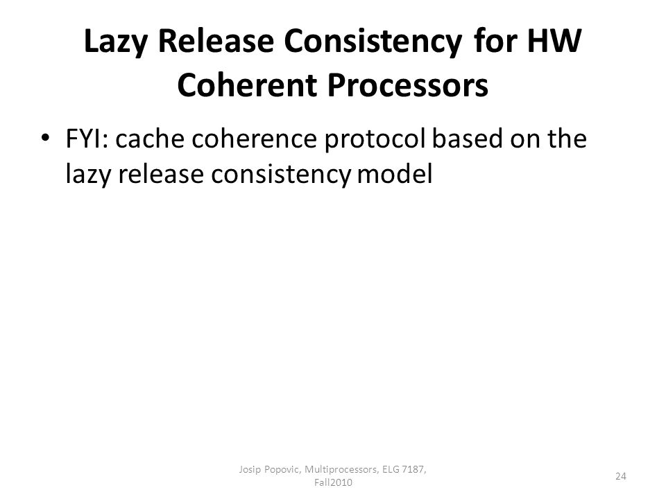 Lazy Release Consistency for HW Coherent Processors FYI: cache coherence protocol based on the lazy release consistency model 24 Josip Popovic, Multiprocessors, ELG 7187, Fall2010