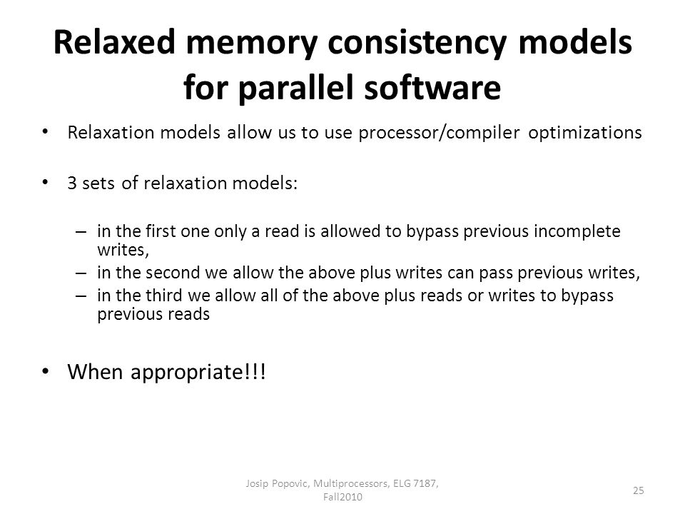 Relaxed memory consistency models for parallel software Relaxation models allow us to use processor/compiler optimizations 3 sets of relaxation models: – in the first one only a read is allowed to bypass previous incomplete writes, – in the second we allow the above plus writes can pass previous writes, – in the third we allow all of the above plus reads or writes to bypass previous reads When appropriate!!.