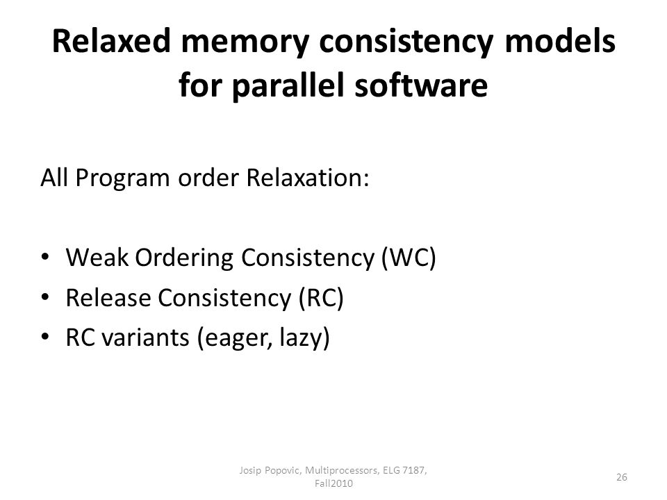 Relaxed memory consistency models for parallel software All Program order Relaxation: Weak Ordering Consistency (WC) Release Consistency (RC) RC variants (eager, lazy) 26 Josip Popovic, Multiprocessors, ELG 7187, Fall2010