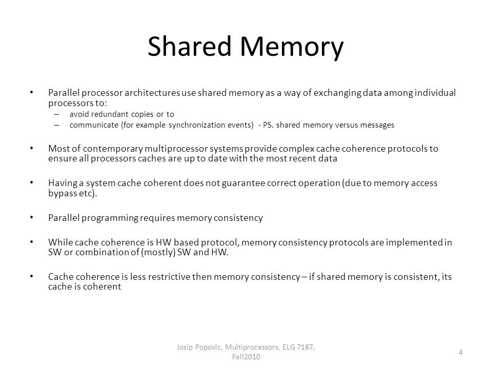Shared Memory Parallel processor architectures use shared memory as a way of exchanging data among individual processors to: – avoid redundant copies or to – communicate (for example synchronization events) - PS.