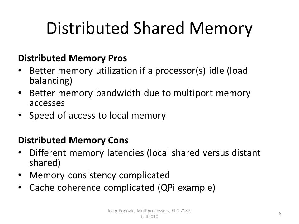 Distributed Shared Memory Distributed Memory Pros Better memory utilization if a processor(s) idle (load balancing) Better memory bandwidth due to multiport memory accesses Speed of access to local memory Distributed Memory Cons Different memory latencies (local shared versus distant shared) Memory consistency complicated Cache coherence complicated (QPi example) 6 Josip Popovic, Multiprocessors, ELG 7187, Fall2010