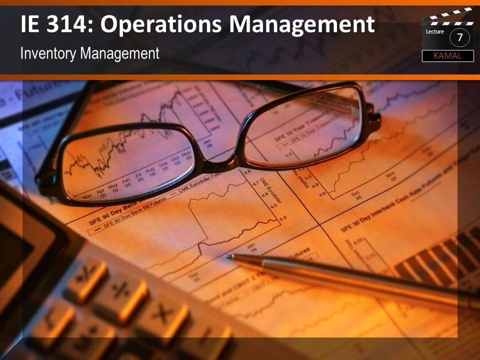Inventory Management IE 314: Operations Management KAMAL Lecture 7
