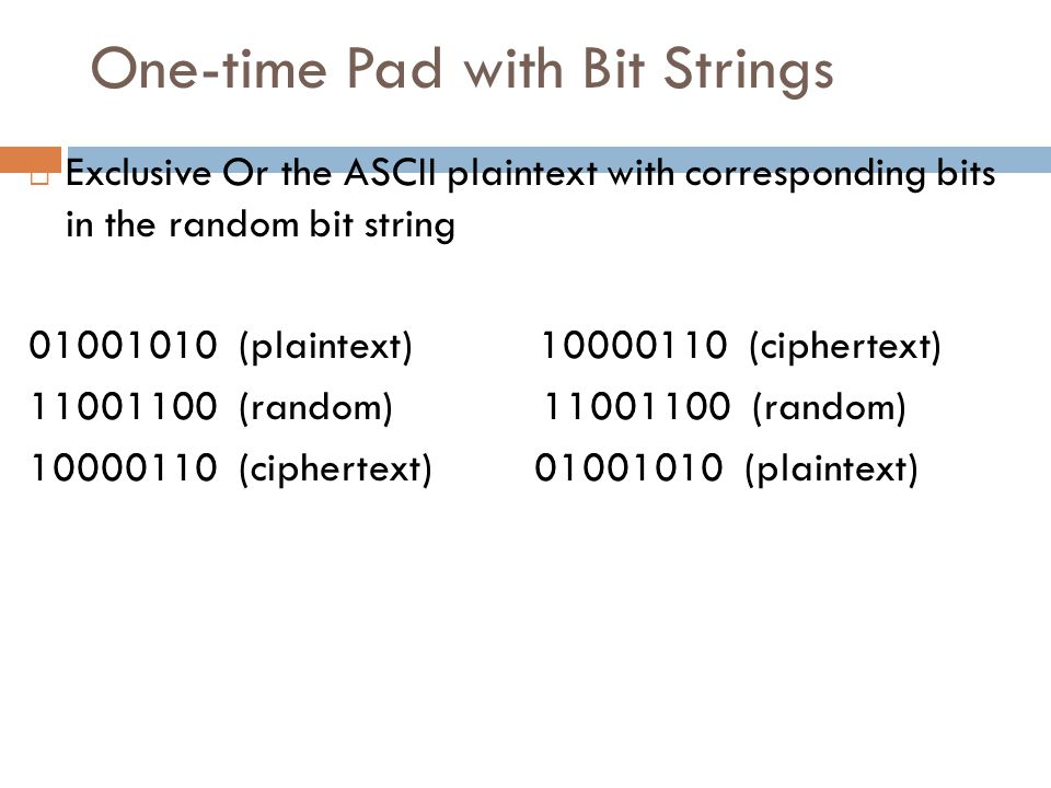 One-time Pad with Bit Strings  Exclusive Or the ASCII plaintext with corresponding bits in the random bit string 01001010 (plaintext) 10000110 (ciphe