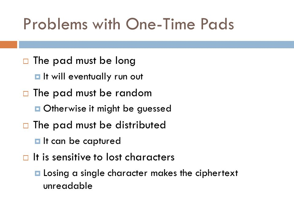 Problems with One-Time Pads  The pad must be long  It will eventually run out  The pad must be random  Otherwise it might be guessed  The pad mus