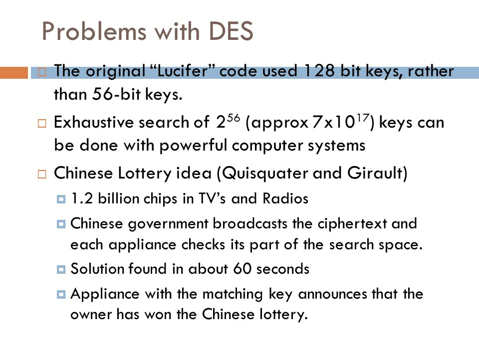 """Problems with DES  The original """"Lucifer"""" code used 128 bit keys, rather than 56-bit keys.  Exhaustive search of 2 56 (approx 7x10 17 ) keys can be"""