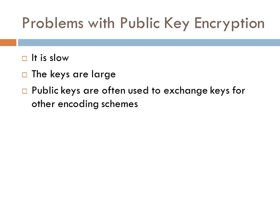 Problems with Public Key Encryption  It is slow  The keys are large  Public keys are often used to exchange keys for other encoding schemes