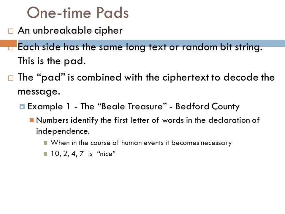 """One-time Pads  An unbreakable cipher  Each side has the same long text or random bit string. This is the pad.  The """"pad"""" is combined with the ciphe"""