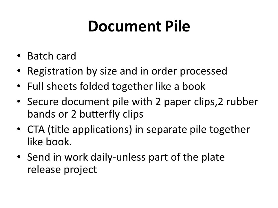 Batch card Registration by size and in order processed Full sheets folded together like a book Secure document pile with 2 paper clips,2 rubber bands or 2 butterfly clips CTA (title applications) in separate pile together like book.