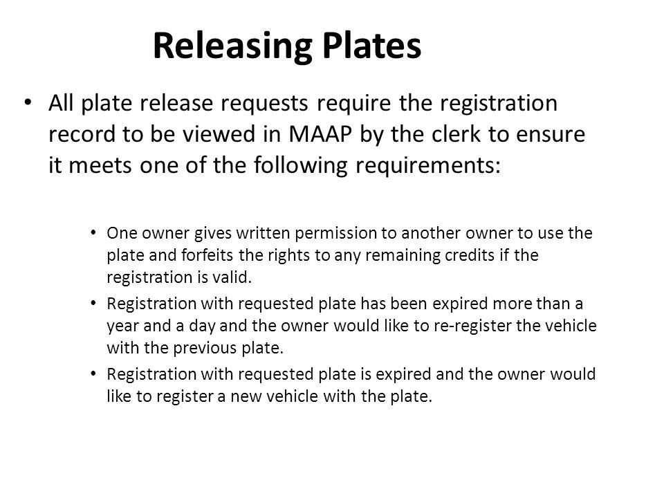 Releasing Plates All plate release requests require the registration record to be viewed in MAAP by the clerk to ensure it meets one of the following requirements: One owner gives written permission to another owner to use the plate and forfeits the rights to any remaining credits if the registration is valid.