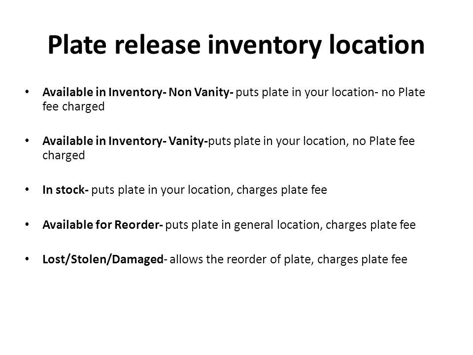 Plate release inventory location Available in Inventory- Non Vanity- puts plate in your location- no Plate fee charged Available in Inventory- Vanity-puts plate in your location, no Plate fee charged In stock- puts plate in your location, charges plate fee Available for Reorder- puts plate in general location, charges plate fee Lost/Stolen/Damaged- allows the reorder of plate, charges plate fee