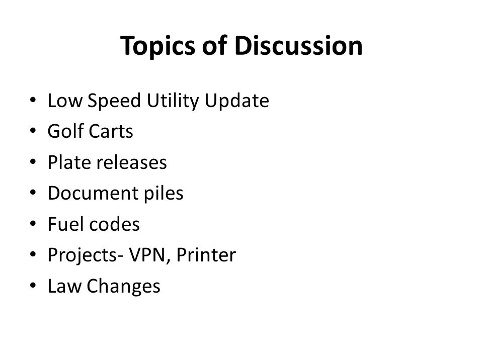 Topics of Discussion Low Speed Utility Update Golf Carts Plate releases Document piles Fuel codes Projects- VPN, Printer Law Changes