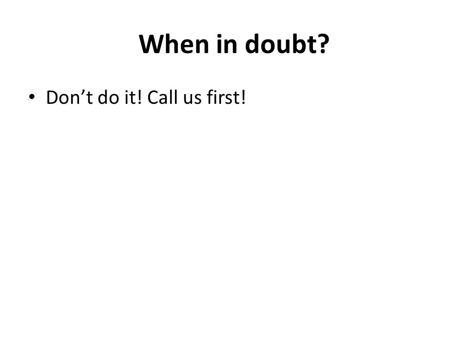 When in doubt Don't do it! Call us first!