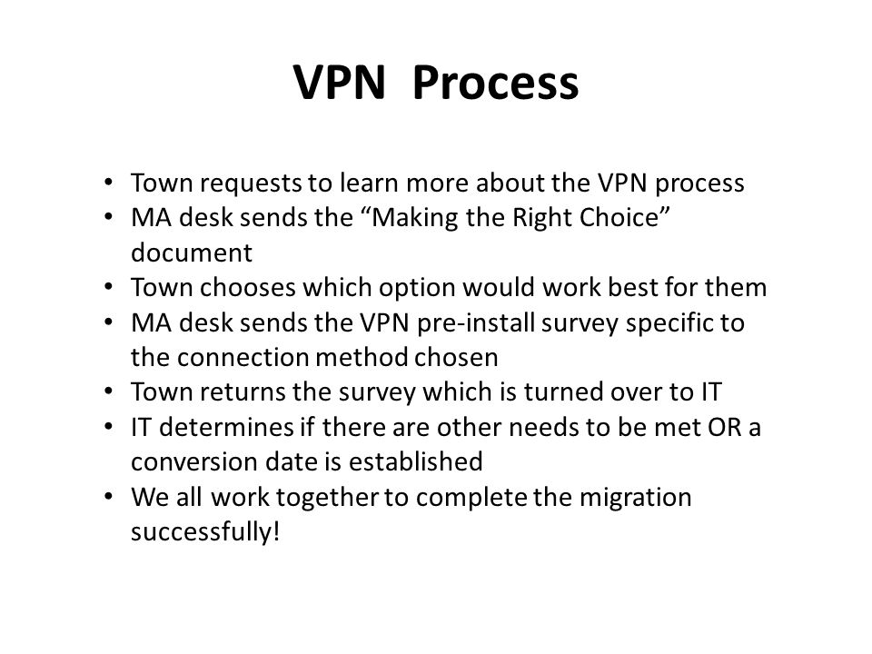 VPN Process Town requests to learn more about the VPN process MA desk sends the Making the Right Choice document Town chooses which option would work best for them MA desk sends the VPN pre-install survey specific to the connection method chosen Town returns the survey which is turned over to IT IT determines if there are other needs to be met OR a conversion date is established We all work together to complete the migration successfully!