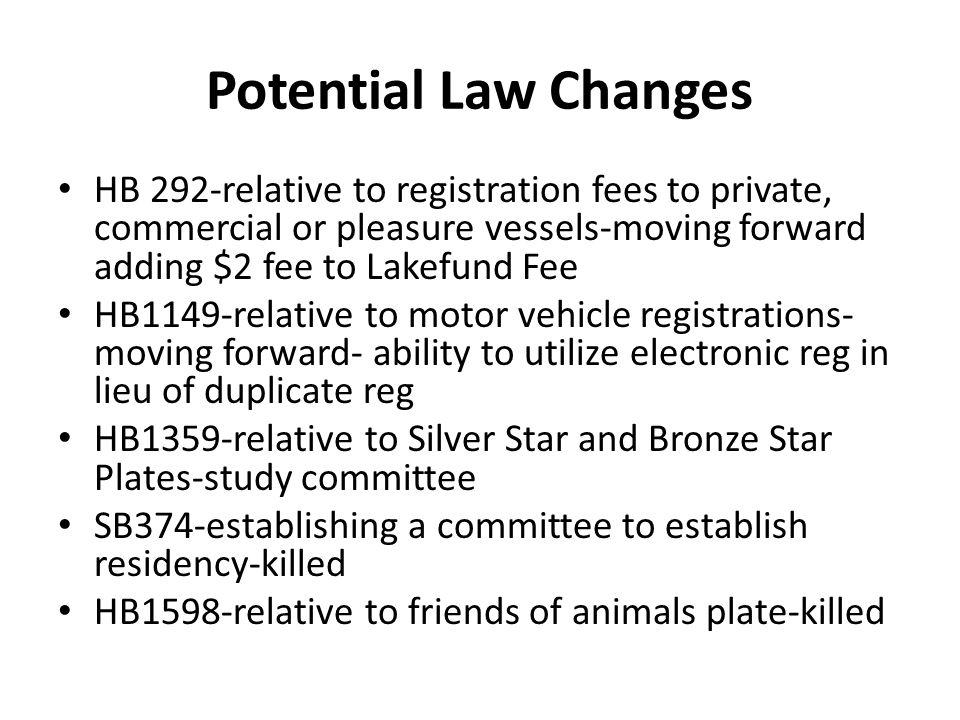 HB 292-relative to registration fees to private, commercial or pleasure vessels-moving forward adding $2 fee to Lakefund Fee HB1149-relative to motor vehicle registrations- moving forward- ability to utilize electronic reg in lieu of duplicate reg HB1359-relative to Silver Star and Bronze Star Plates-study committee SB374-establishing a committee to establish residency-killed HB1598-relative to friends of animals plate-killed