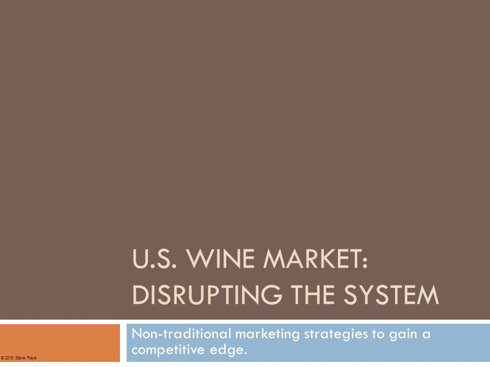 U.S. WINE MARKET: DISRUPTING THE SYSTEM Non-traditional marketing strategies to gain a competitive edge. © 2015 Steve Raye