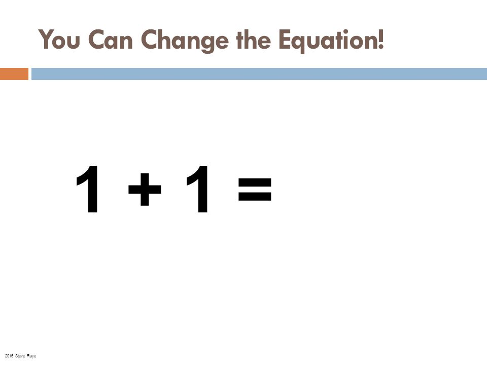 You Can Change the Equation! 1 + 1 = 11 © 2015 Steve Raye