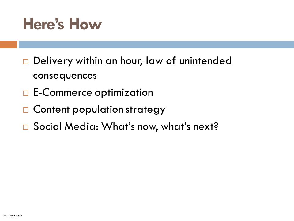 Here's How  Delivery within an hour, law of unintended consequences  E-Commerce optimization  Content population strategy  Social Media: What's now, what's next.