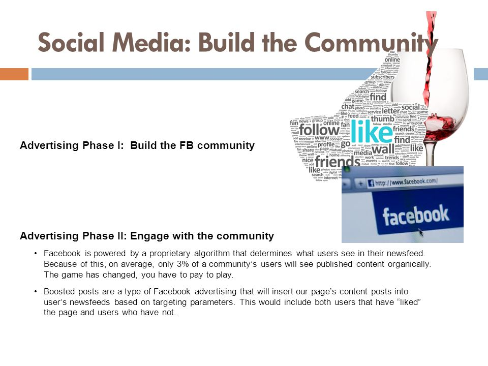 Social Media: Build the Community Advertising Phase I: Build the FB community Advertising Phase II: Engage with the community Facebook is powered by a proprietary algorithm that determines what users see in their newsfeed.