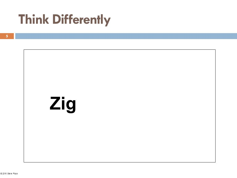 Think Differently Zig 5 © 2015 Steve Raye