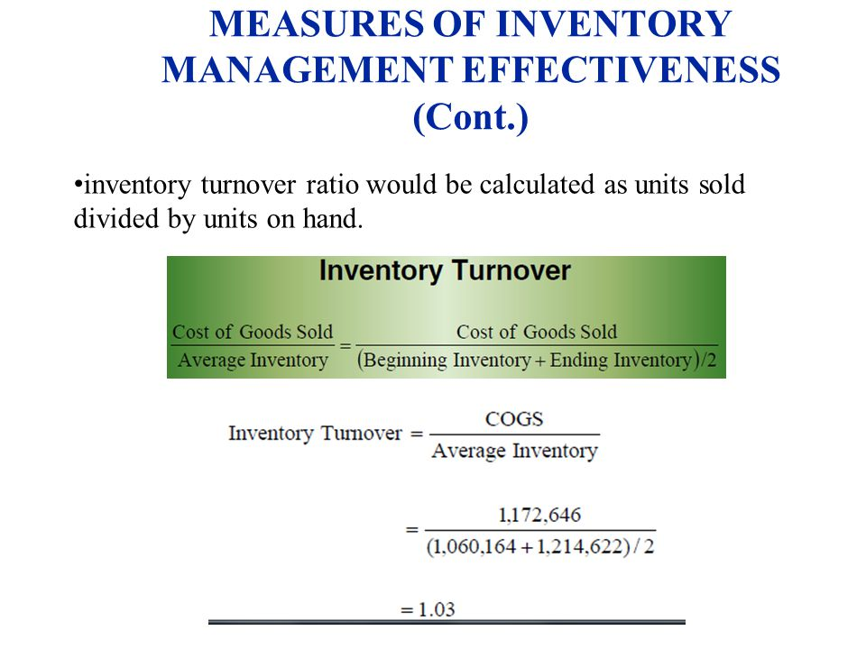 MEASURES OF INVENTORY MANAGEMENT EFFECTIVENESS (Cont.) inventory turnover ratio would be calculated as units sold divided by units on hand.