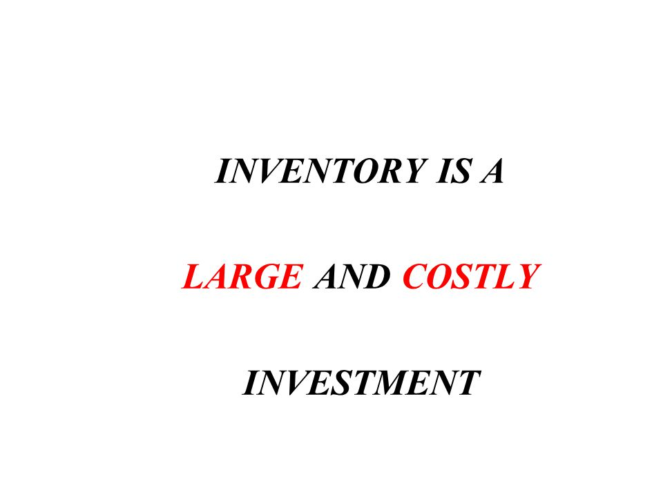 INVENTORY IS A LARGE AND COSTLY INVESTMENT