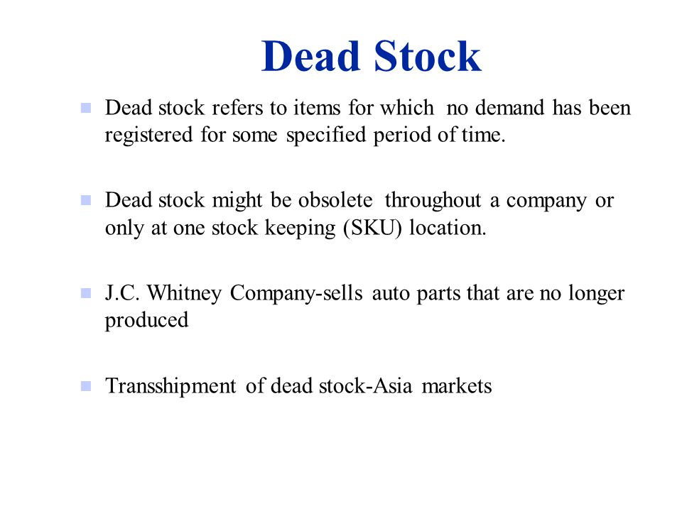 Dead Stock n Dead stock refers to items for which no demand has been registered for some specified period of time.