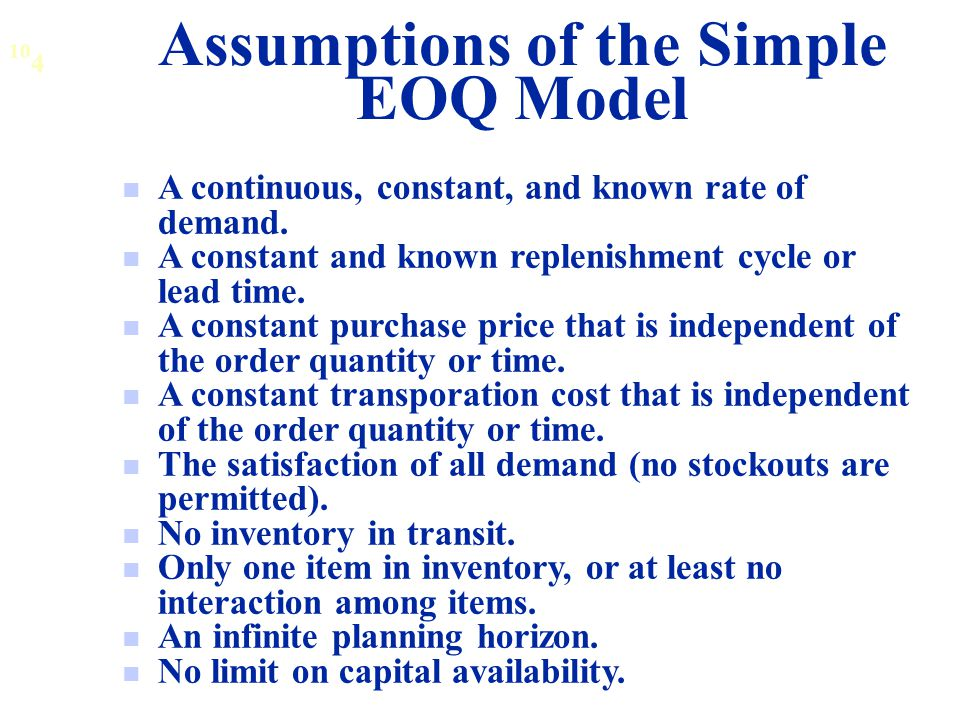 Assumptions of the Simple EOQ Model A continuous, constant, and known rate of demand.