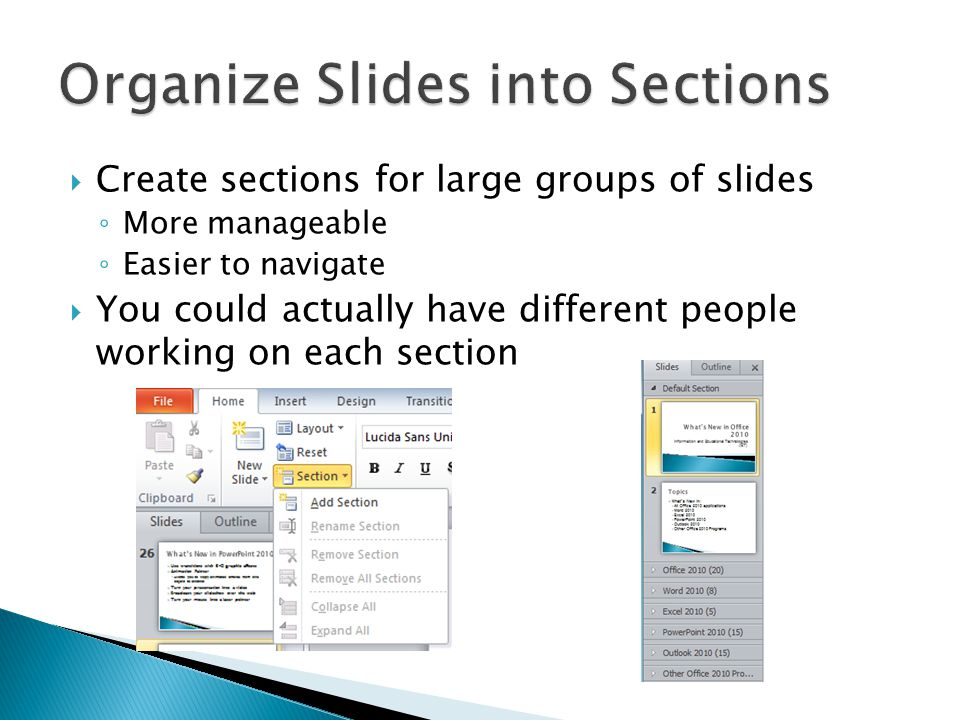  Create sections for large groups of slides ◦ More manageable ◦ Easier to navigate  You could actually have different people working on each section