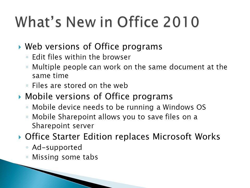  Web versions of Office programs ◦ Edit files within the browser ◦ Multiple people can work on the same document at the same time ◦ Files are stored on the web  Mobile versions of Office programs ◦ Mobile device needs to be running a Windows OS ◦ Mobile Sharepoint allows you to save files on a Sharepoint server  Office Starter Edition replaces Microsoft Works ◦ Ad-supported ◦ Missing some tabs