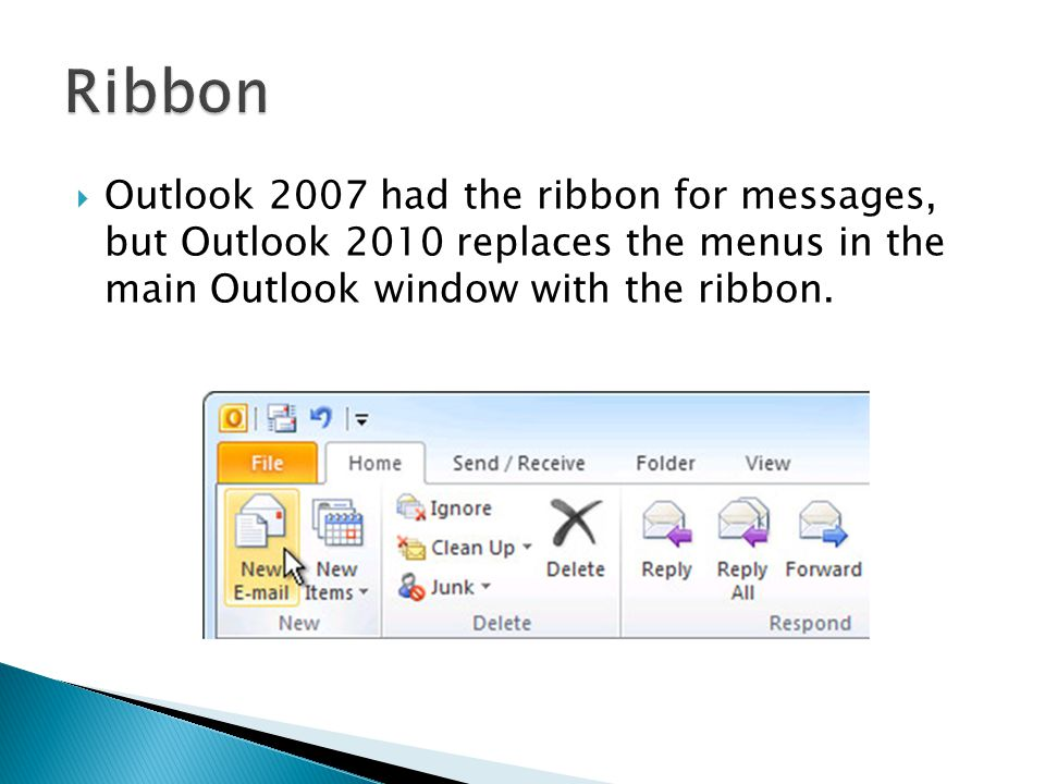  Outlook 2007 had the ribbon for messages, but Outlook 2010 replaces the menus in the main Outlook window with the ribbon.