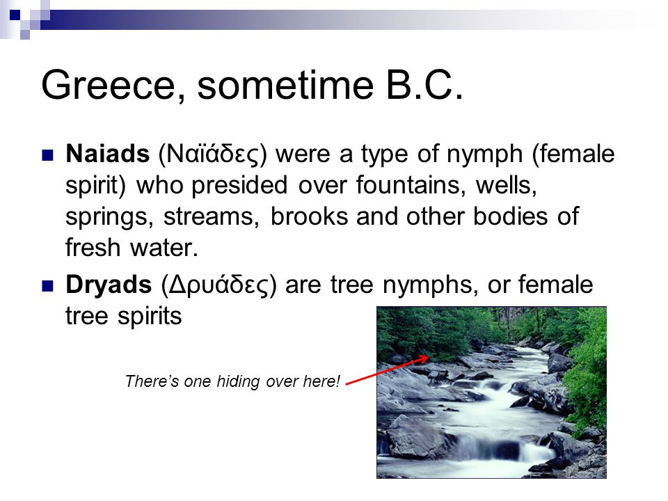 Greece, sometime B.C. Naiads (Ναϊάδες) were a type of nymph (female spirit) who presided over fountains, wells, springs, streams, brooks and other bod