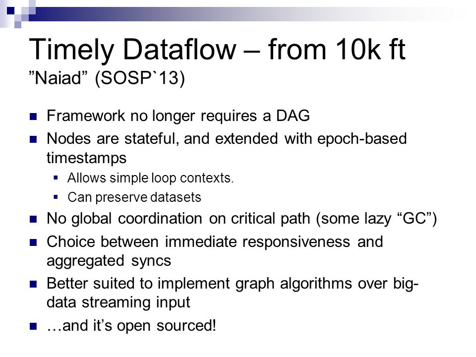 Timely Dataflow – from 10k ft Naiad (SOSP`13) Framework no longer requires a DAG Nodes are stateful, and extended with epoch-based timestamps  Allows simple loop contexts.