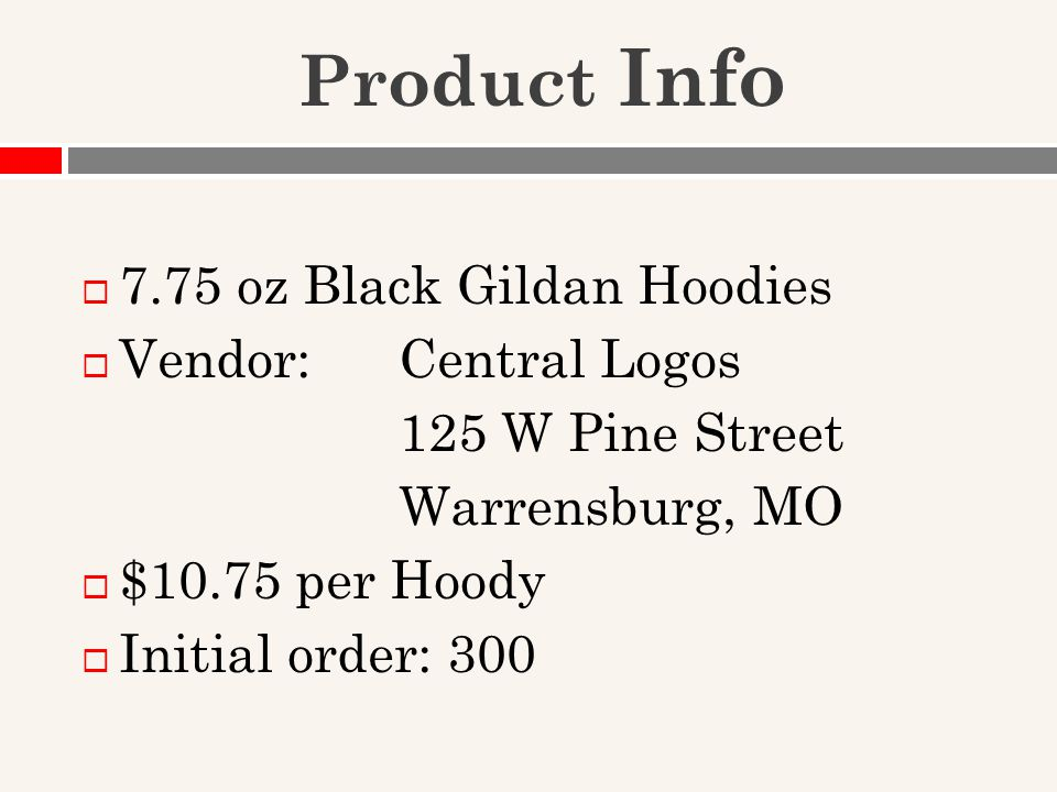 Product Info  7.75 oz Black Gildan Hoodies  Vendor: Central Logos 125 W Pine Street Warrensburg, MO  $10.75 per Hoody  Initial order: 300
