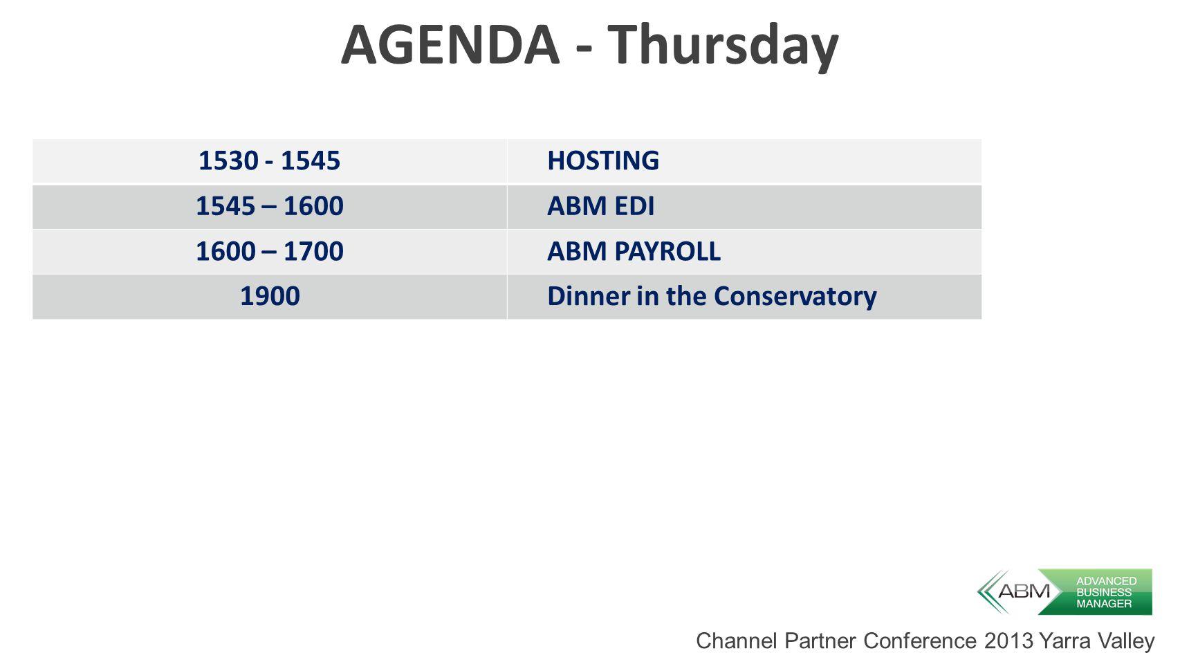 Channel Partner Conference 2013 Yarra Valley AGENDA - Thursday 1530 - 1545HOSTING 1545 – 1600ABM EDI 1600 – 1700ABM PAYROLL 1900Dinner in the Conservatory
